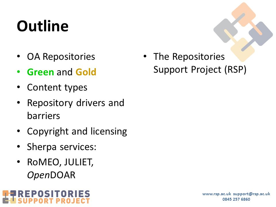 www.rsp.ac.uk support@rsp.ac.uk 0845 257 6860 Outline OA Repositories Green and Gold Content types Repository drivers and barriers Copyright and licensing Sherpa services: RoMEO, JULIET, OpenDOAR The Repositories Support Project (RSP)