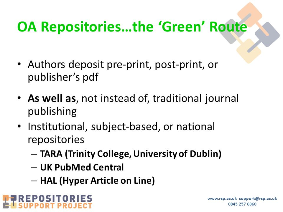 www.rsp.ac.uk support@rsp.ac.uk 0845 257 6860 OA Repositories…the 'Green' Route Authors deposit pre-print, post-print, or publisher's pdf As well as, not instead of, traditional journal publishing Institutional, subject-based, or national repositories – TARA (Trinity College, University of Dublin) – UK PubMed Central – HAL (Hyper Article on Line)