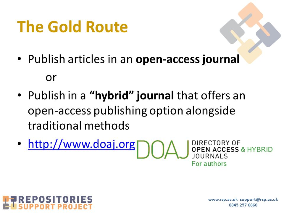www.rsp.ac.uk support@rsp.ac.uk 0845 257 6860 The Gold Route Publish articles in an open-access journal or Publish in a hybrid journal that offers an open-access publishing option alongside traditional methods http://www.doaj.org / http://www.doaj.org
