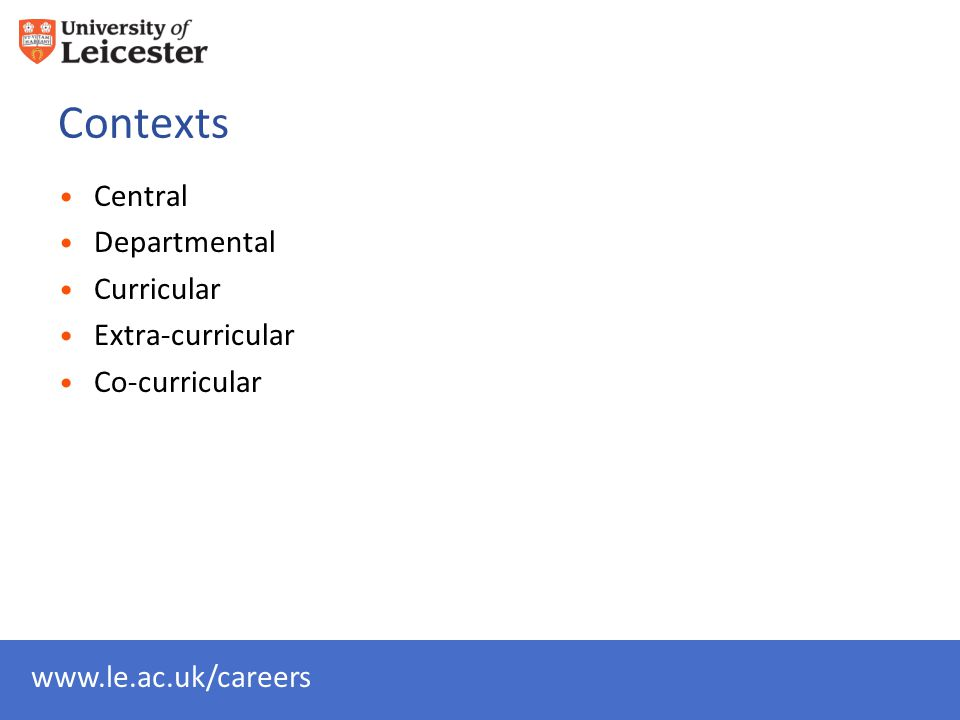 www.le.ac.uk/careers Contexts Central Departmental Curricular Extra-curricular Co-curricular