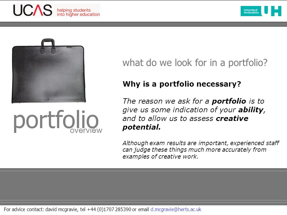 For advice contact: david mcgravie, tel +44 (0)1707 285390 or email d.mcgravie@herts.ac.uk what do we look for in a portfolio.