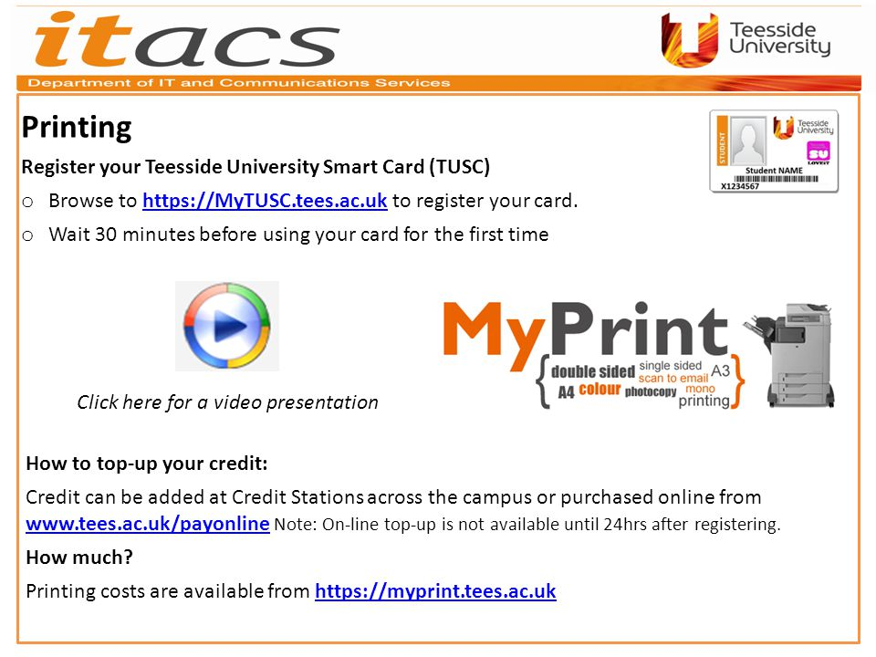 Printing Register your Teesside University Smart Card (TUSC) o Browse to https://MyTUSC.tees.ac.uk to register your card.https://MyTUSC.tees.ac.uk o Wait 30 minutes before using your card for the first time How to top-up your credit: Credit can be added at Credit Stations across the campus or purchased online from www.tees.ac.uk/payonline Note: On-line top-up is not available until 24hrs after registering.