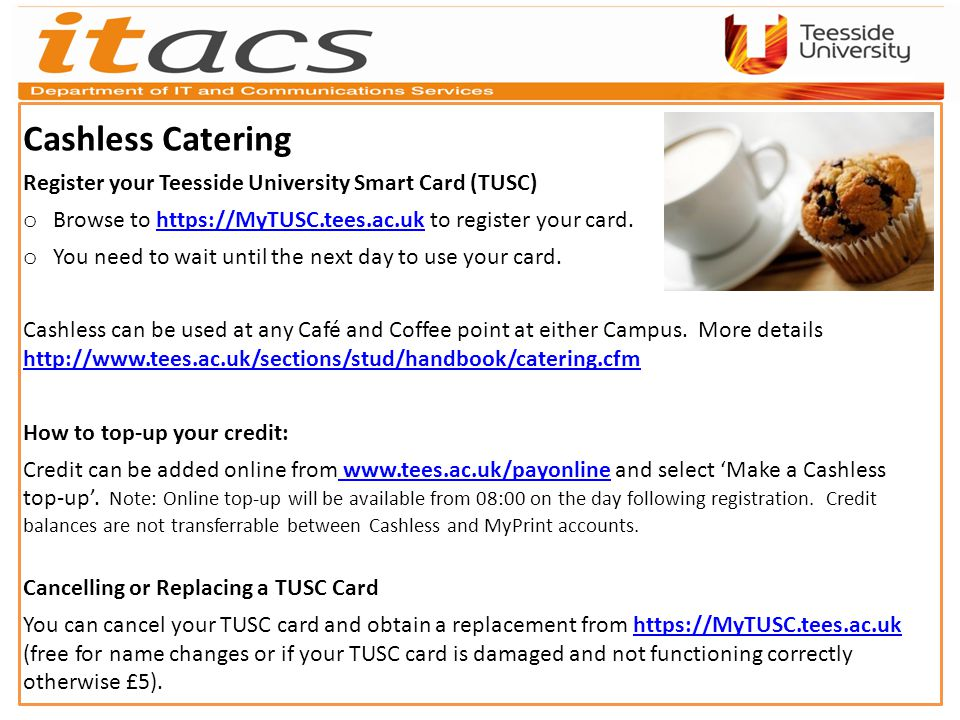 Cashless Catering Register your Teesside University Smart Card (TUSC) o Browse to   to register your card.  o You need to wait until the next day to use your card.