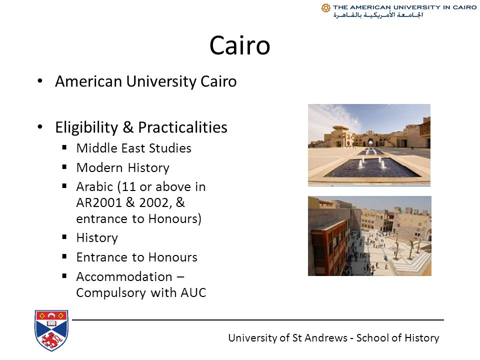 Cairo American University Cairo Eligibility & Practicalities  Middle East Studies  Modern History  Arabic (11 or above in AR2001 & 2002, & entrance to Honours)  History  Entrance to Honours  Accommodation – Compulsory with AUC University of St Andrews - School of History