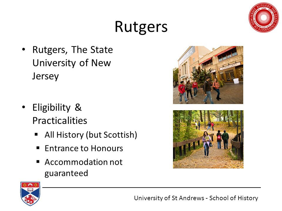 Rutgers Rutgers, The State University of New Jersey Eligibility & Practicalities  All History (but Scottish)  Entrance to Honours  Accommodation not guaranteed University of St Andrews - School of History