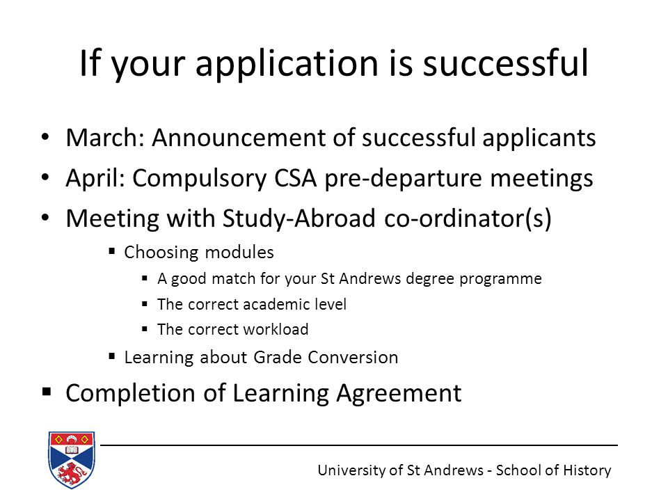 If your application is successful March: Announcement of successful applicants April: Compulsory CSA pre-departure meetings Meeting with Study-Abroad co-ordinator(s)  Choosing modules  A good match for your St Andrews degree programme  The correct academic level  The correct workload  Learning about Grade Conversion  Completion of Learning Agreement University of St Andrews - School of History