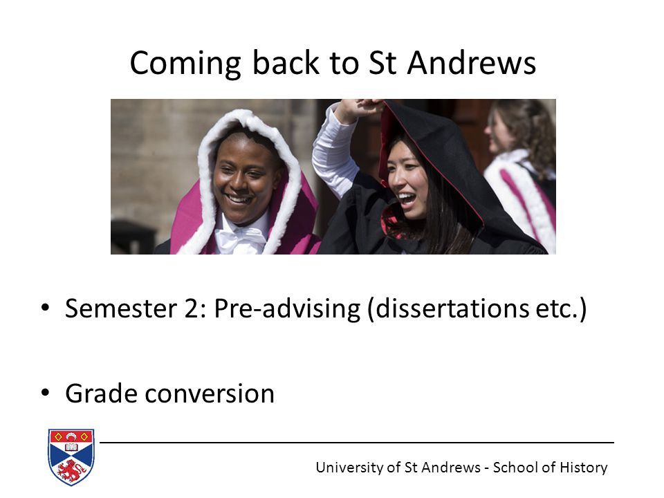 Coming back to St Andrews Semester 2: Pre-advising (dissertations etc.) Grade conversion University of St Andrews - School of History