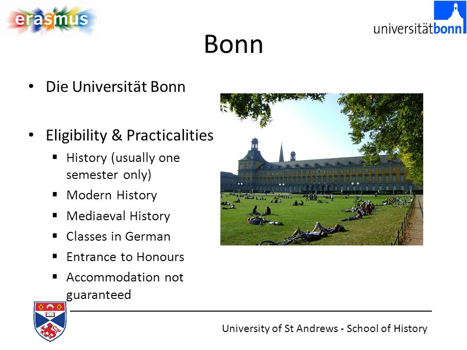 Bonn Die Universität Bonn Eligibility & Practicalities  History (usually one semester only)  Modern History  Mediaeval History  Classes in German  Entrance to Honours  Accommodation not guaranteed University of St Andrews - School of History