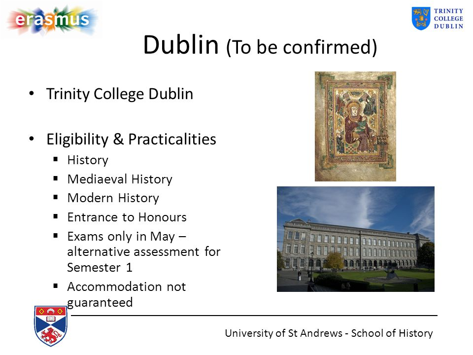 Dublin (To be confirmed) Trinity College Dublin Eligibility & Practicalities  History  Mediaeval History  Modern History  Entrance to Honours  Exams only in May – alternative assessment for Semester 1  Accommodation not guaranteed University of St Andrews - School of History