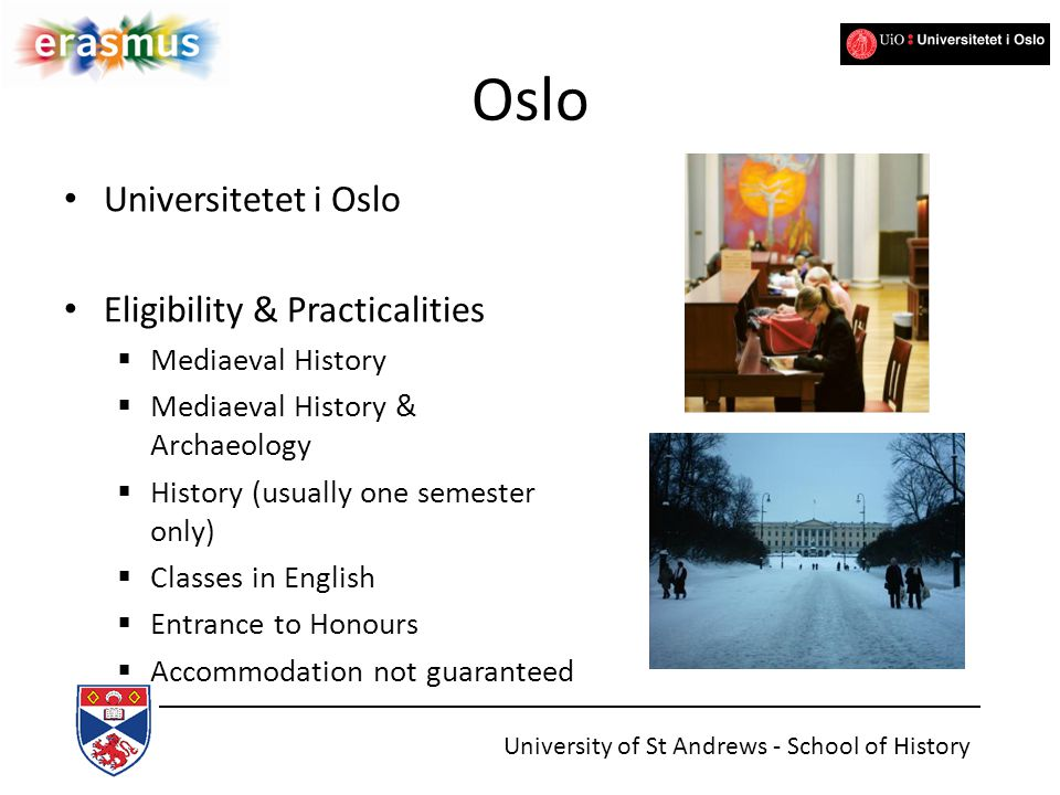 Oslo Universitetet i Oslo Eligibility & Practicalities  Mediaeval History  Mediaeval History & Archaeology  History (usually one semester only)  Classes in English  Entrance to Honours  Accommodation not guaranteed University of St Andrews - School of History