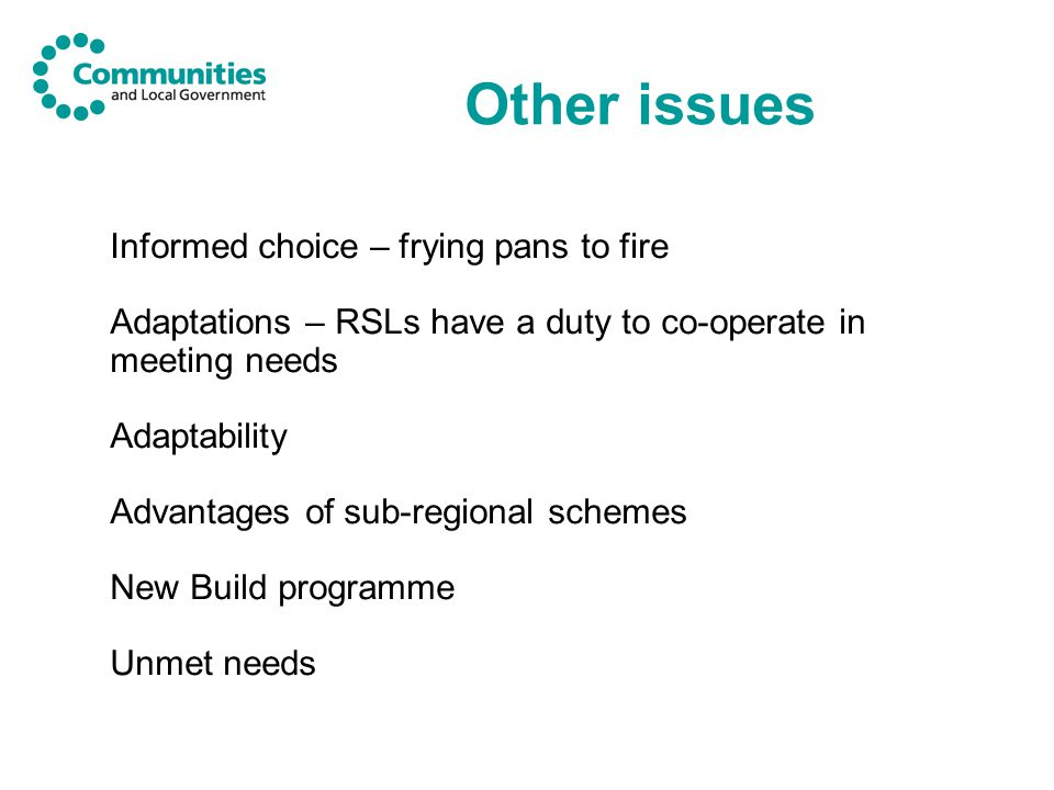 Other issues Informed choice – frying pans to fire Adaptations – RSLs have a duty to co-operate in meeting needs Adaptability Advantages of sub-regional schemes New Build programme Unmet needs