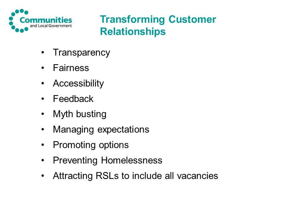 Transparency Fairness Accessibility Feedback Myth busting Managing expectations Promoting options Preventing Homelessness Attracting RSLs to include all vacancies Transforming Customer Relationships