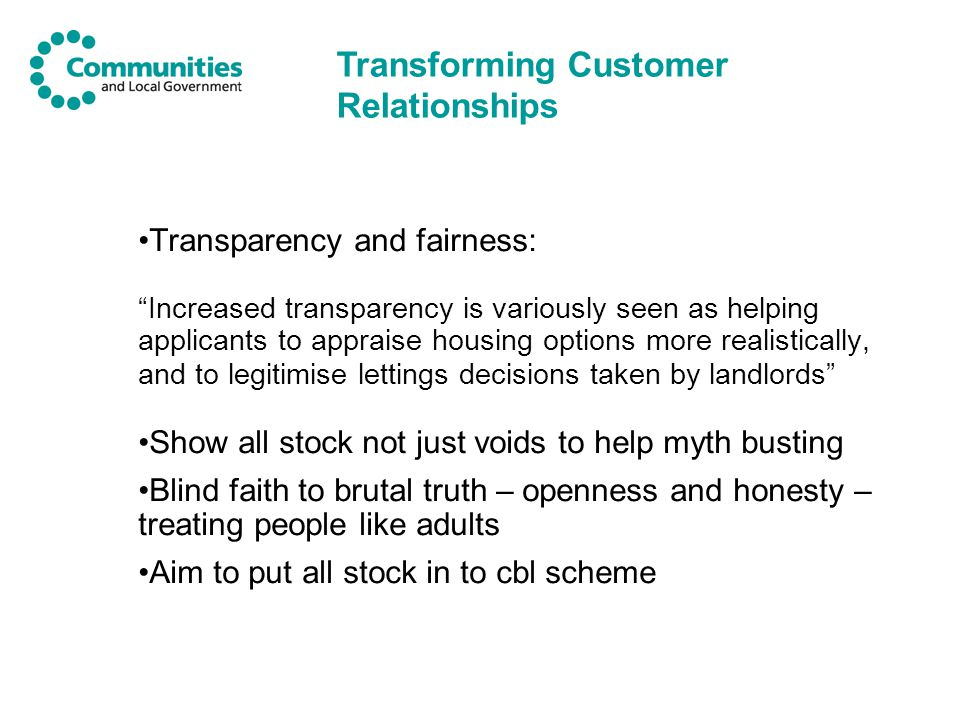 Transparency and fairness: Increased transparency is variously seen as helping applicants to appraise housing options more realistically, and to legitimise lettings decisions taken by landlords Show all stock not just voids to help myth busting Blind faith to brutal truth – openness and honesty – treating people like adults Aim to put all stock in to cbl scheme Transforming Customer Relationships