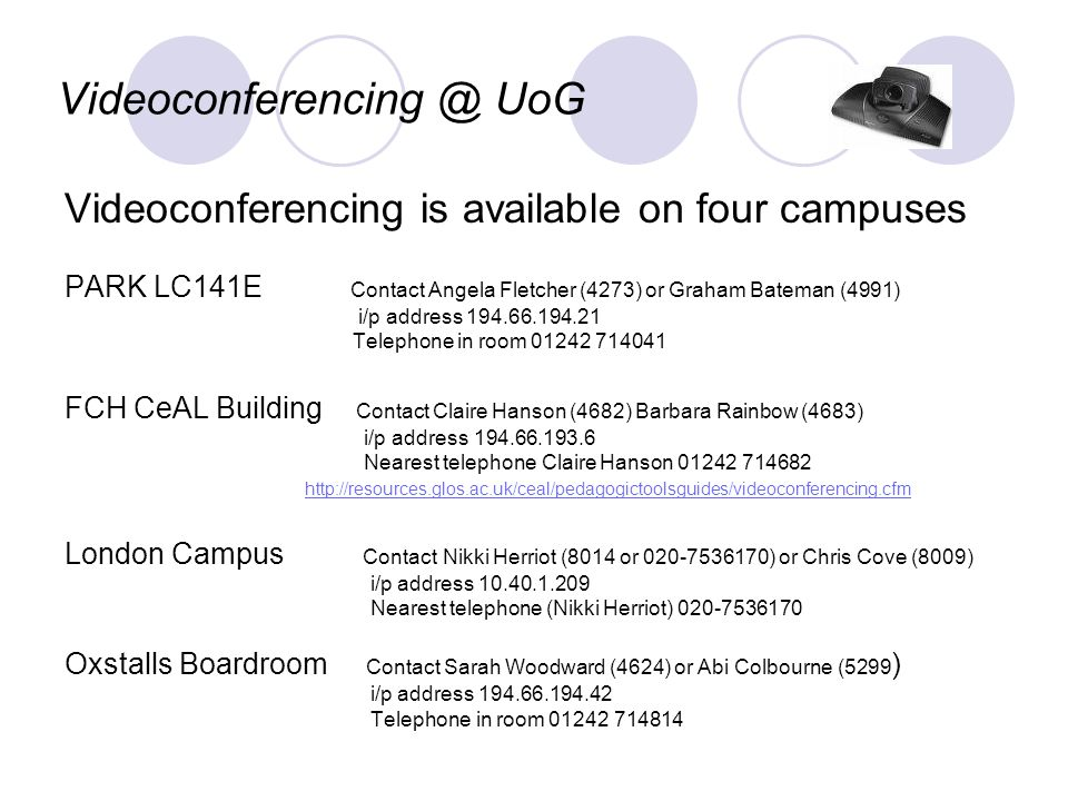 Videoconferencing @ UoG Videoconferencing is available on four campuses PARK LC141E Contact Angela Fletcher (4273) or Graham Bateman (4991) i/p address 194.66.194.21 Telephone in room 01242 714041 FCH CeAL Building Contact Claire Hanson (4682) Barbara Rainbow (4683) i/p address 194.66.193.6 Nearest telephone Claire Hanson 01242 714682 http://resources.glos.ac.uk/ceal/pedagogictoolsguides/videoconferencing.cfm London Campus Contact Nikki Herriot (8014 or 020-7536170) or Chris Cove (8009) i/p address 10.40.1.209 Nearest telephone (Nikki Herriot) 020-7536170 Oxstalls Boardroom Contact Sarah Woodward (4624) or Abi Colbourne (5299 ) i/p address 194.66.194.42 Telephone in room 01242 714814
