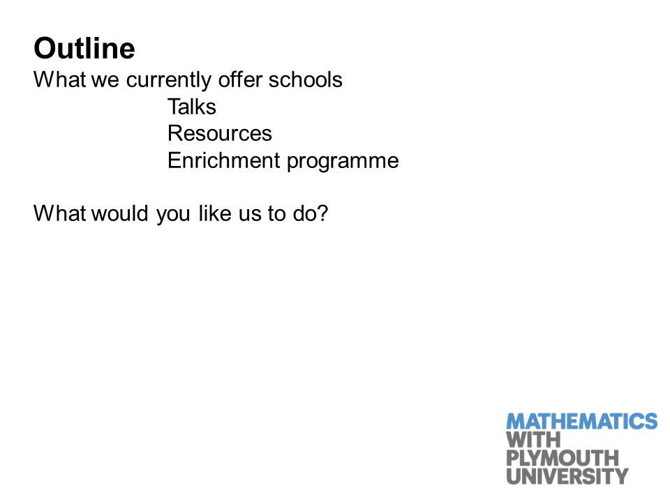 Outline What we currently offer schools Talks Resources Enrichment programme What would you like us to do