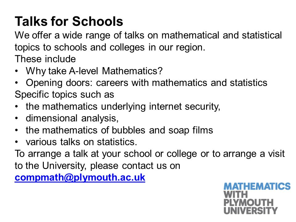 Posters and leaflets for Schools You hopefully will have been given a pack of resources which contain all of our posters and leaflets: Undergraduate courses in Mathematics and Statistics A level Mathematics formula – leaflet and poster Graduate Success Stories Mathematics Careers Poster If you need any more of these please contact us and we will send them out.