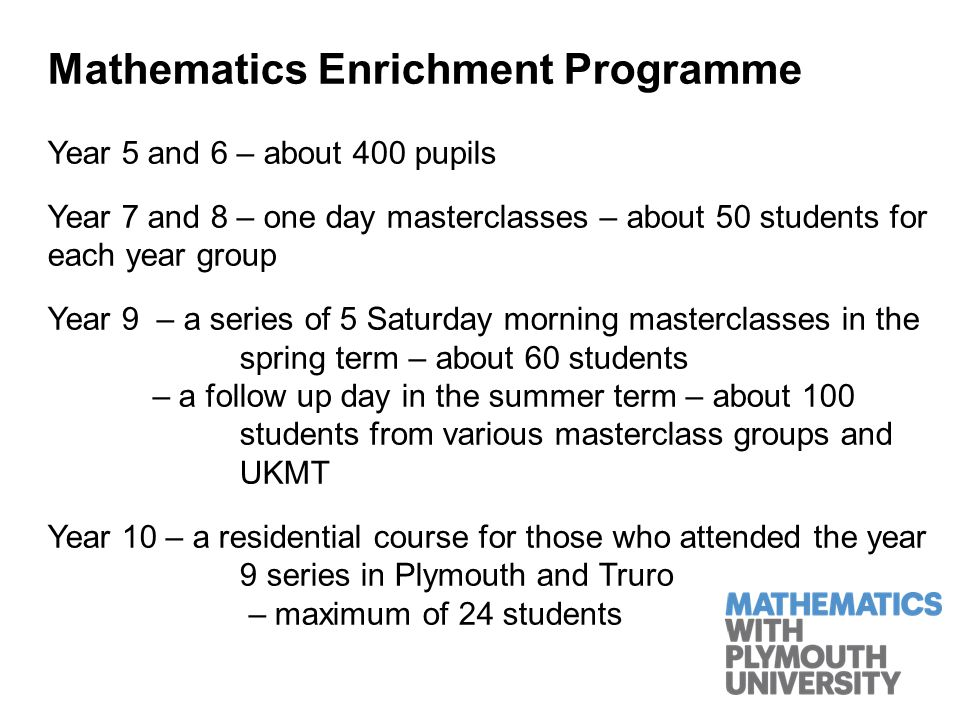 Mathematics Enrichment Programme Year 5 and 6 – about 400 pupils Year 7 and 8 – one day masterclasses – about 50 students for each year group Year 9 – a series of 5 Saturday morning masterclasses in the spring term – about 60 students – a follow up day in the summer term – about 100 students from various masterclass groups and UKMT Year 10 – a residential course for those who attended the year 9 series in Plymouth and Truro – maximum of 24 students