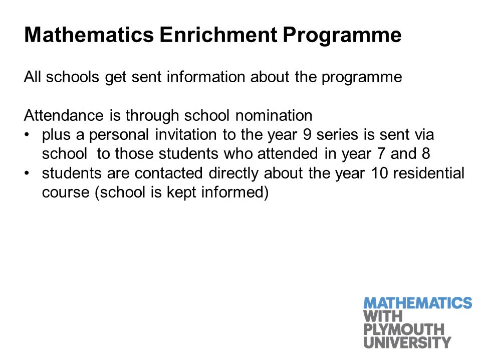 Mathematics Enrichment Programme All schools get sent information about the programme Attendance is through school nomination plus a personal invitation to the year 9 series is sent via school to those students who attended in year 7 and 8 students are contacted directly about the year 10 residential course (school is kept informed)