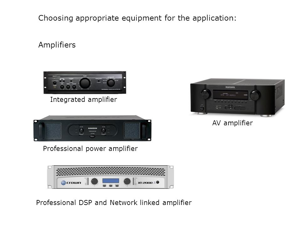 Choosing appropriate equipment for the application: Amplifiers Integrated amplifier Professional power amplifier Professional DSP and Network linked a