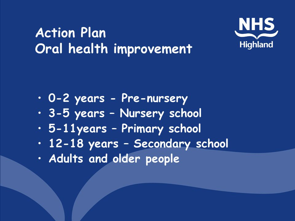 Action Plan Oral health improvement 0-2 years - Pre-nursery 3-5 years – Nursery school 5-11years – Primary school 12-18 years – Secondary school Adults and older people