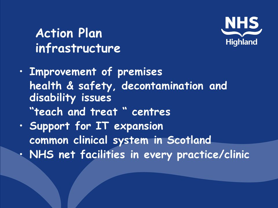 Action Plan infrastructure Improvement of premises health & safety, decontamination and disability issues teach and treat centres Support for IT expansion common clinical system in Scotland NHS net facilities in every practice/clinic
