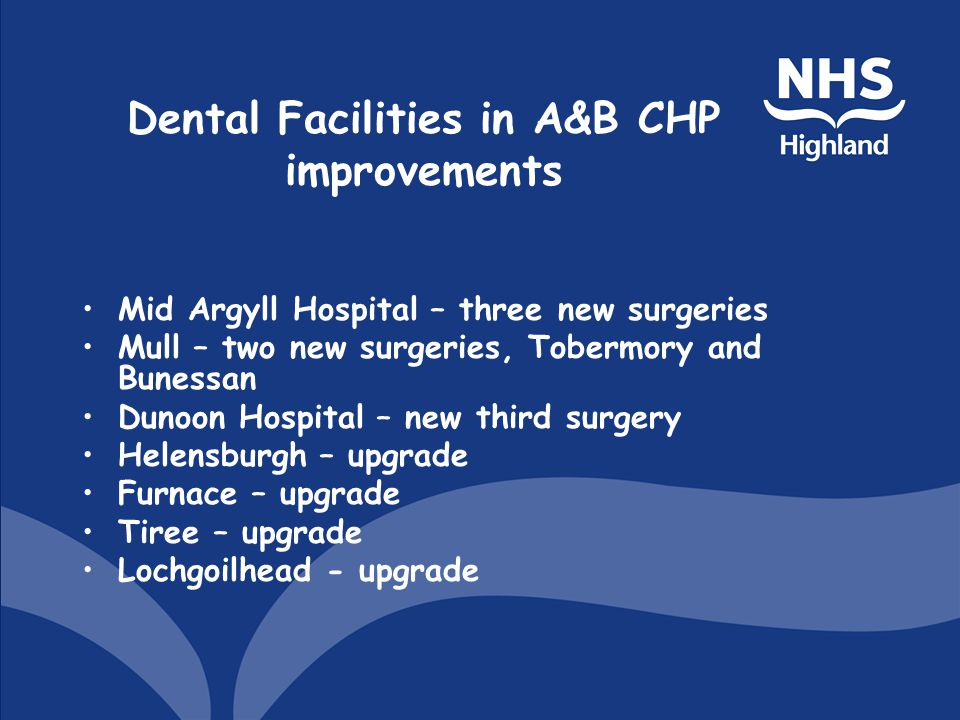 Dental Facilities in A&B CHP improvements Mid Argyll Hospital – three new surgeries Mull – two new surgeries, Tobermory and Bunessan Dunoon Hospital – new third surgery Helensburgh – upgrade Furnace – upgrade Tiree – upgrade Lochgoilhead - upgrade