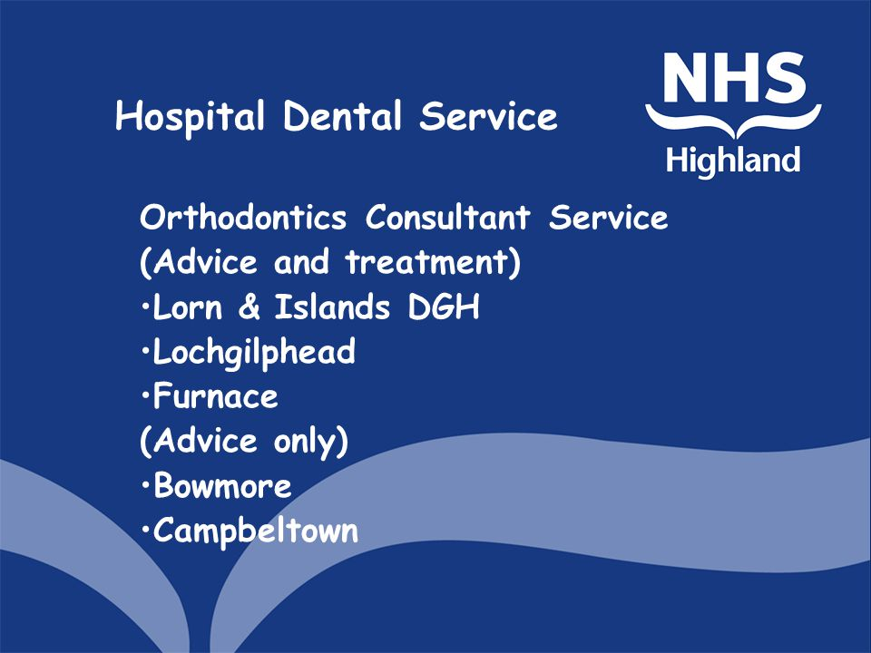 Hospital Dental Service Orthodontics Consultant Service (Advice and treatment) Lorn & Islands DGH Lochgilphead Furnace (Advice only) Bowmore Campbeltown