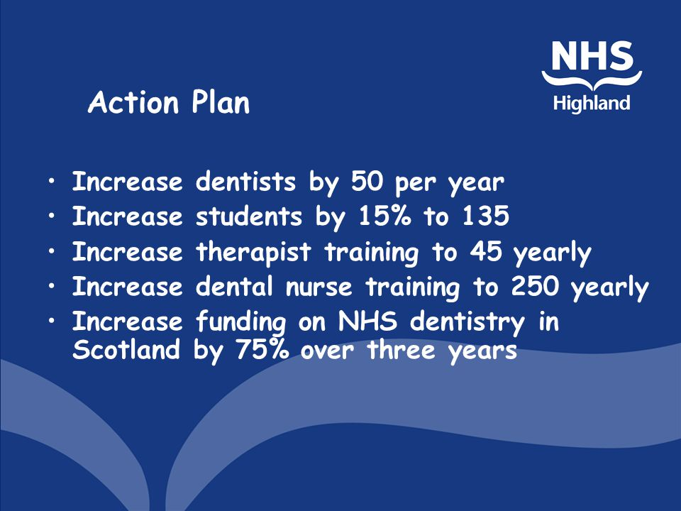 Action Plan Increase dentists by 50 per year Increase students by 15% to 135 Increase therapist training to 45 yearly Increase dental nurse training to 250 yearly Increase funding on NHS dentistry in Scotland by 75% over three years
