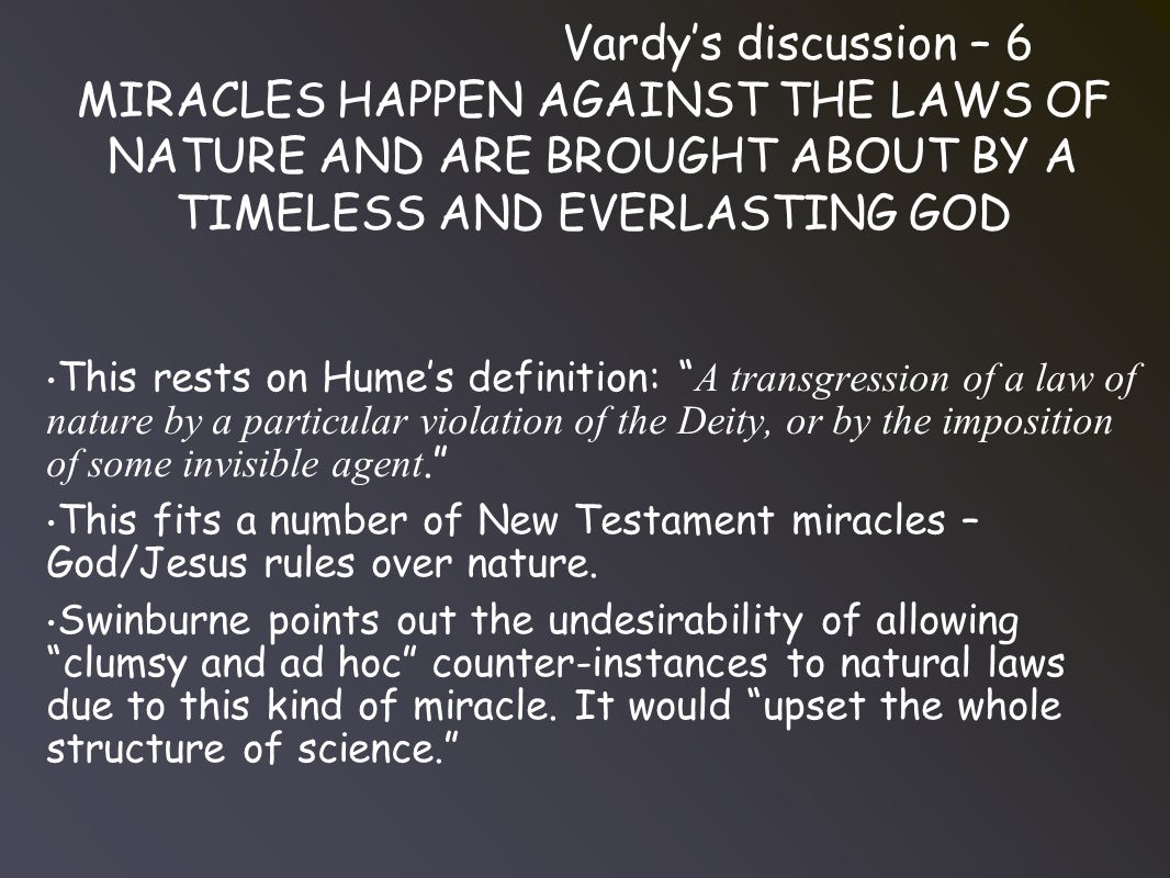 Vardy's discussion – 6 MIRACLES HAPPEN AGAINST THE LAWS OF NATURE AND ARE BROUGHT ABOUT BY A TIMELESS AND EVERLASTING GOD This rests on Hume's definition: A transgression of a law of nature by a particular violation of the Deity, or by the imposition of some invisible agent. This fits a number of New Testament miracles – God/Jesus rules over nature.