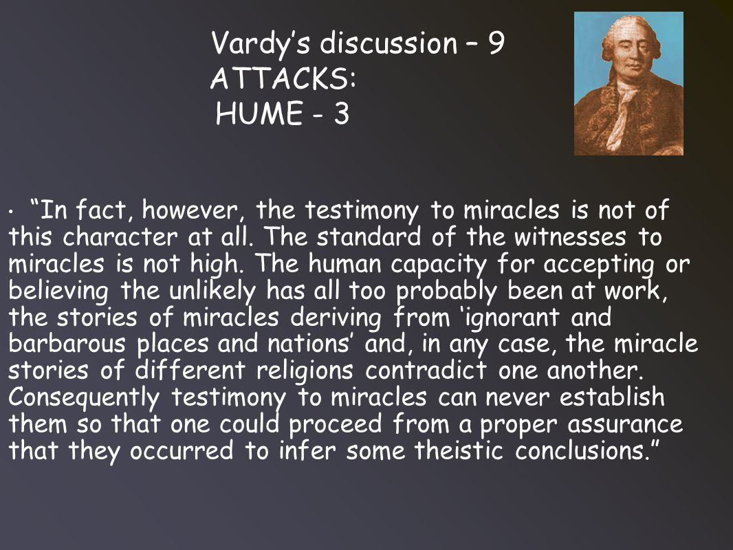 Vardy's discussion – 9 ATTACKS: HUME - 3 In fact, however, the testimony to miracles is not of this character at all.