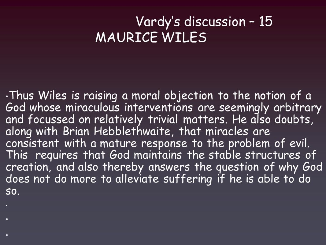 Vardy's discussion – 15 MAURICE WILES Thus Wiles is raising a moral objection to the notion of a God whose miraculous interventions are seemingly arbitrary and focussed on relatively trivial matters.