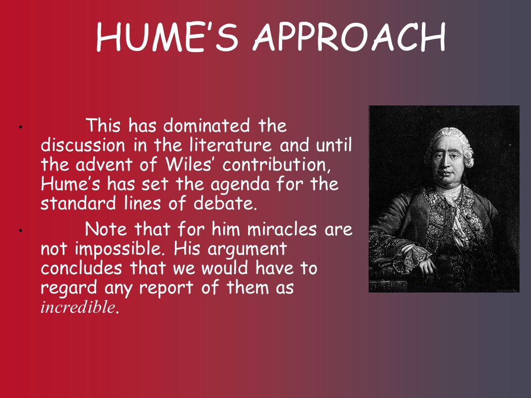 HUME'S APPROACH This has dominated the discussion in the literature and until the advent of Wiles' contribution, Hume's has set the agenda for the standard lines of debate.