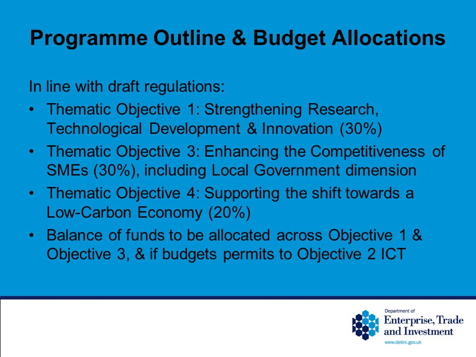 Programme Outline & Budget Allocations In line with draft regulations: Thematic Objective 1: Strengthening Research, Technological Development & Innovation (30%) Thematic Objective 3: Enhancing the Competitiveness of SMEs (30%), including Local Government dimension Thematic Objective 4: Supporting the shift towards a Low-Carbon Economy (20%) Balance of funds to be allocated across Objective 1 & Objective 3, & if budgets permits to Objective 2 ICT