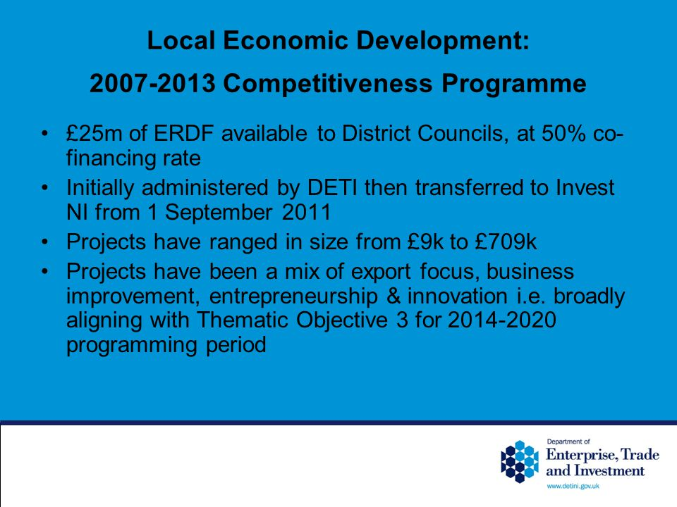 Local Economic Development: Competitiveness Programme £25m of ERDF available to District Councils, at 50% co- financing rate Initially administered by DETI then transferred to Invest NI from 1 September 2011 Projects have ranged in size from £9k to £709k Projects have been a mix of export focus, business improvement, entrepreneurship & innovation i.e.