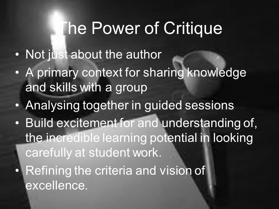 The Power of Critique Not just about the author A primary context for sharing knowledge and skills with a group Analysing together in guided sessions Build excitement for and understanding of, the incredible learning potential in looking carefully at student work.