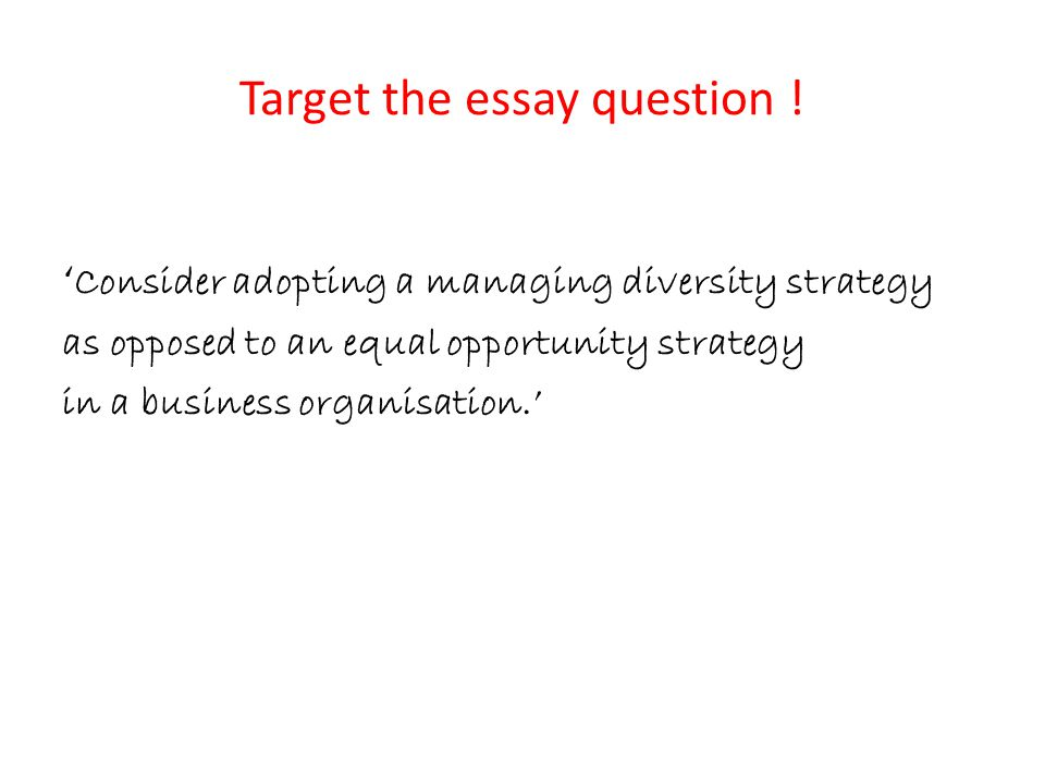 Target the essay question ! ' Consider adopting a managing diversity strategy as opposed to an equal opportunity strategy in a business organisation.'