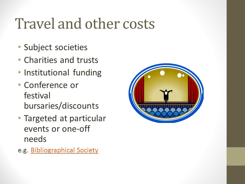 Travel and other costs Subject societies Charities and trusts Institutional funding Conference or festival bursaries/discounts Targeted at particular