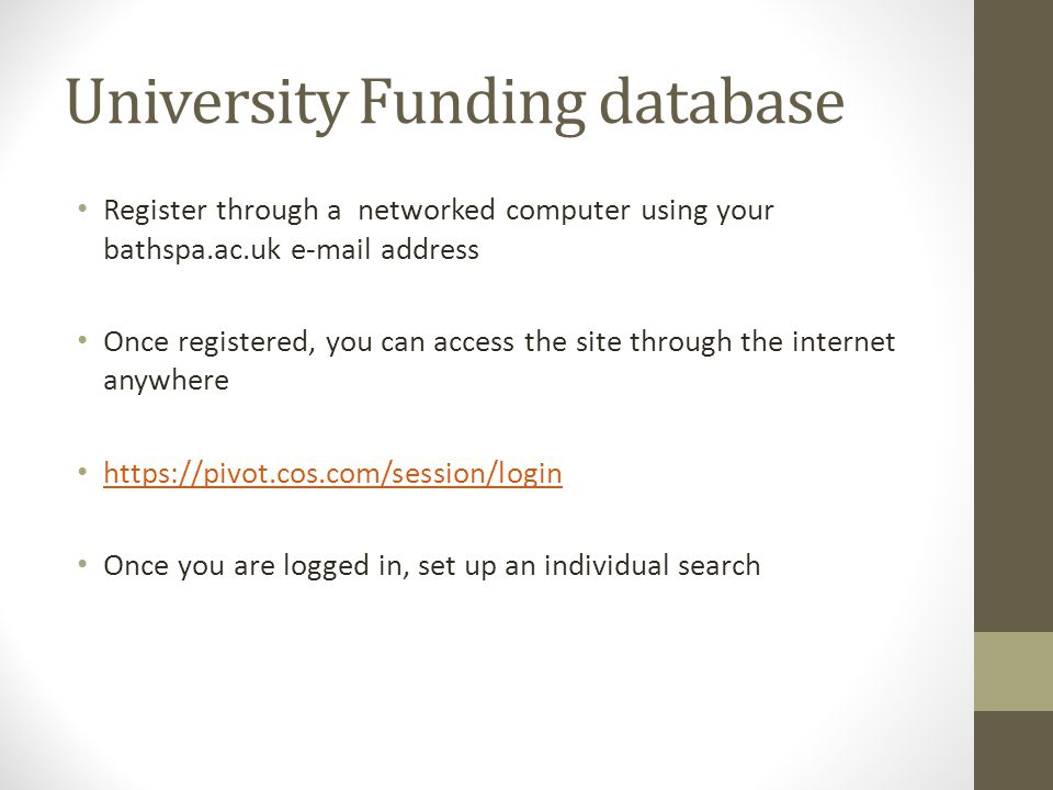 University Funding database Register through a networked computer using your bathspa.ac.uk e-mail address Once registered, you can access the site thr
