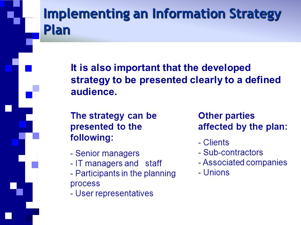 It is also important that the developed strategy to be presented clearly to a defined audience. Implementing an Information Strategy Plan The strategy
