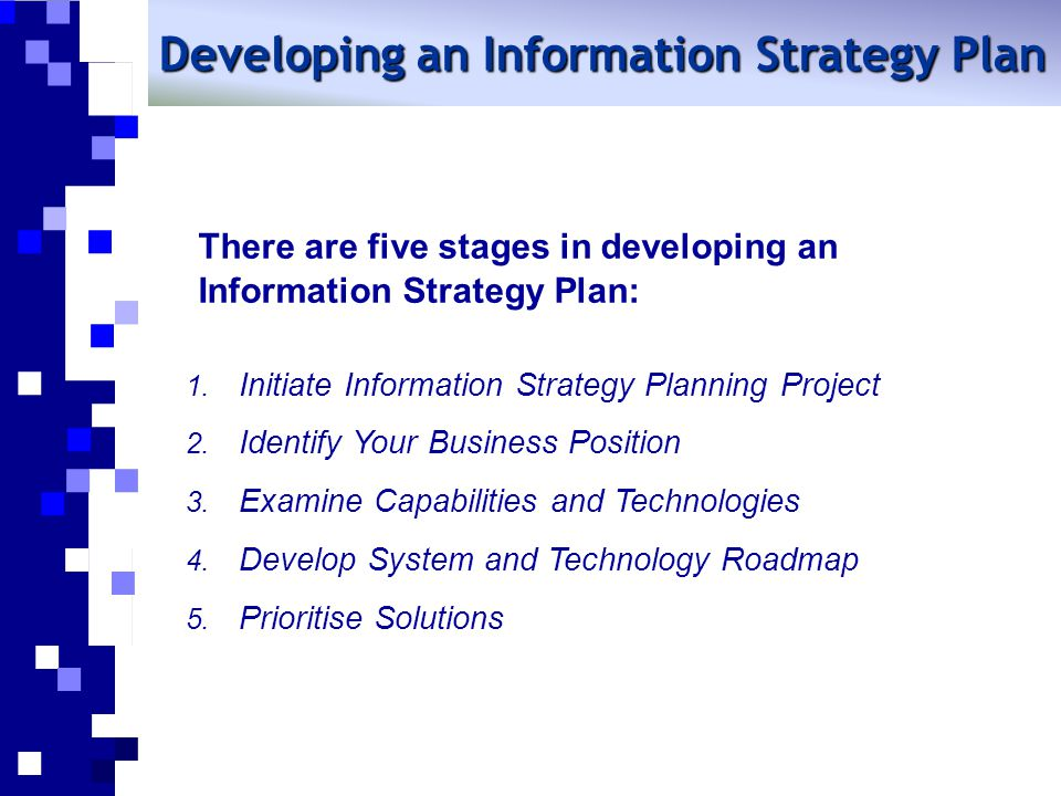 There are five stages in developing an Information Strategy Plan: Developing an Information Strategy Plan 1. Initiate Information Strategy Planning Pr