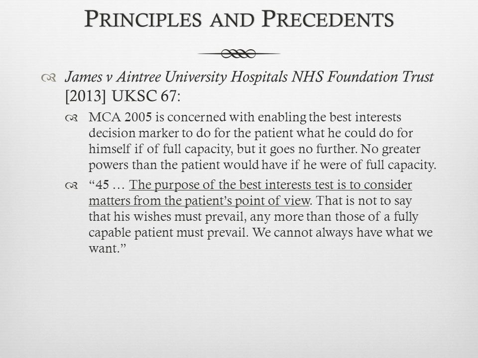P RINCIPLES AND P RECEDENTS  James v Aintree University Hospitals NHS Foundation Trust [2013] UKSC 67:  MCA 2005 is concerned with enabling the best interests decision marker to do for the patient what he could do for himself if of full capacity, but it goes no further.