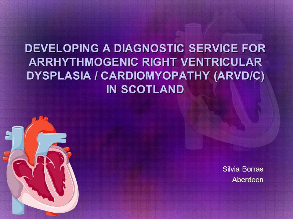 DEVELOPING A DIAGNOSTIC SERVICE FOR ARRHYTHMOGENIC RIGHT VENTRICULAR DYSPLASIA / CARDIOMYOPATHY (ARVD/C) IN SCOTLAND Silvia Borras Aberdeen