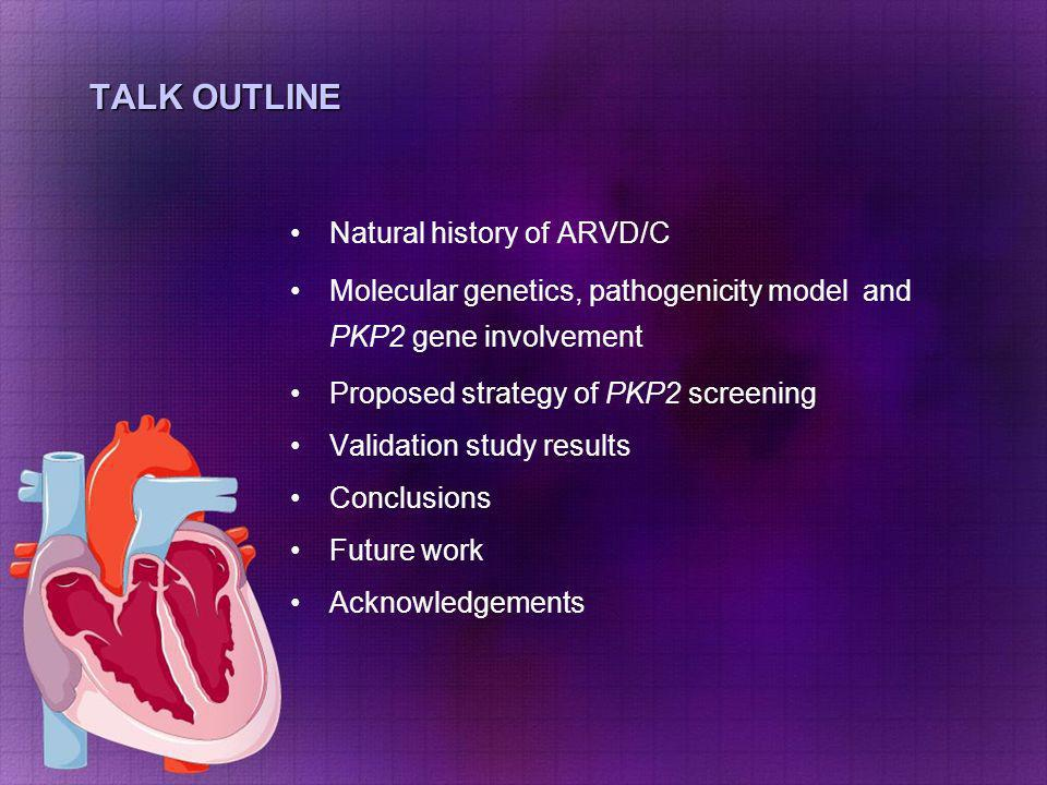 TALK OUTLINE Natural history of ARVD/C Molecular genetics, pathogenicity model and PKP2 gene involvement Proposed strategy of PKP2 screening Validatio