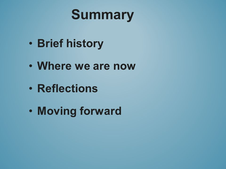 Summary Brief history Where we are now Reflections Moving forward