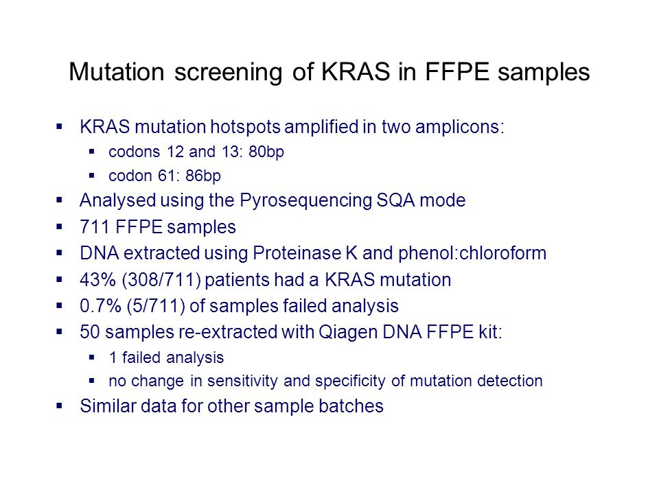 Mutation screening of KRAS in FFPE samples  KRAS mutation hotspots amplified in two amplicons:  codons 12 and 13: 80bp  codon 61: 86bp  Analysed using the Pyrosequencing SQA mode  711 FFPE samples  DNA extracted using Proteinase K and phenol:chloroform  43% (308/711) patients had a KRAS mutation  0.7% (5/711) of samples failed analysis  50 samples re-extracted with Qiagen DNA FFPE kit:  1 failed analysis  no change in sensitivity and specificity of mutation detection  Similar data for other sample batches