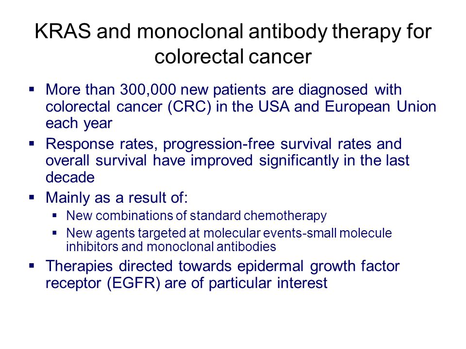 KRAS and monoclonal antibody therapy for colorectal cancer  More than 300,000 new patients are diagnosed with colorectal cancer (CRC) in the USA and European Union each year  Response rates, progression-free survival rates and overall survival have improved significantly in the last decade  Mainly as a result of:  New combinations of standard chemotherapy  New agents targeted at molecular events-small molecule inhibitors and monoclonal antibodies  Therapies directed towards epidermal growth factor receptor (EGFR) are of particular interest