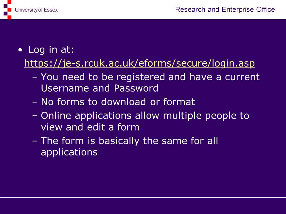 Research and Enterprise Office Log in at:   –You need to be registered and have a current Username and Password –No forms to download or format –Online applications allow multiple people to view and edit a form –The form is basically the same for all applications