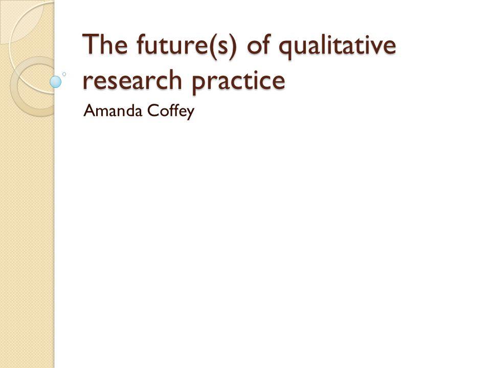 The future(s) of qualitative research practice Amanda Coffey