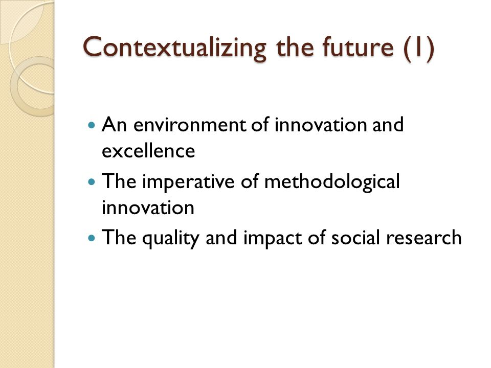 Contextualizing the future (1) An environment of innovation and excellence The imperative of methodological innovation The quality and impact of social research