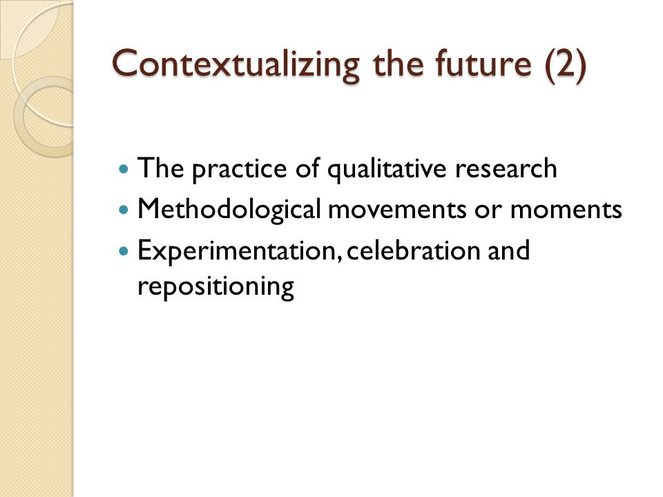 Contextualizing the future (2) The practice of qualitative research Methodological movements or moments Experimentation, celebration and repositioning